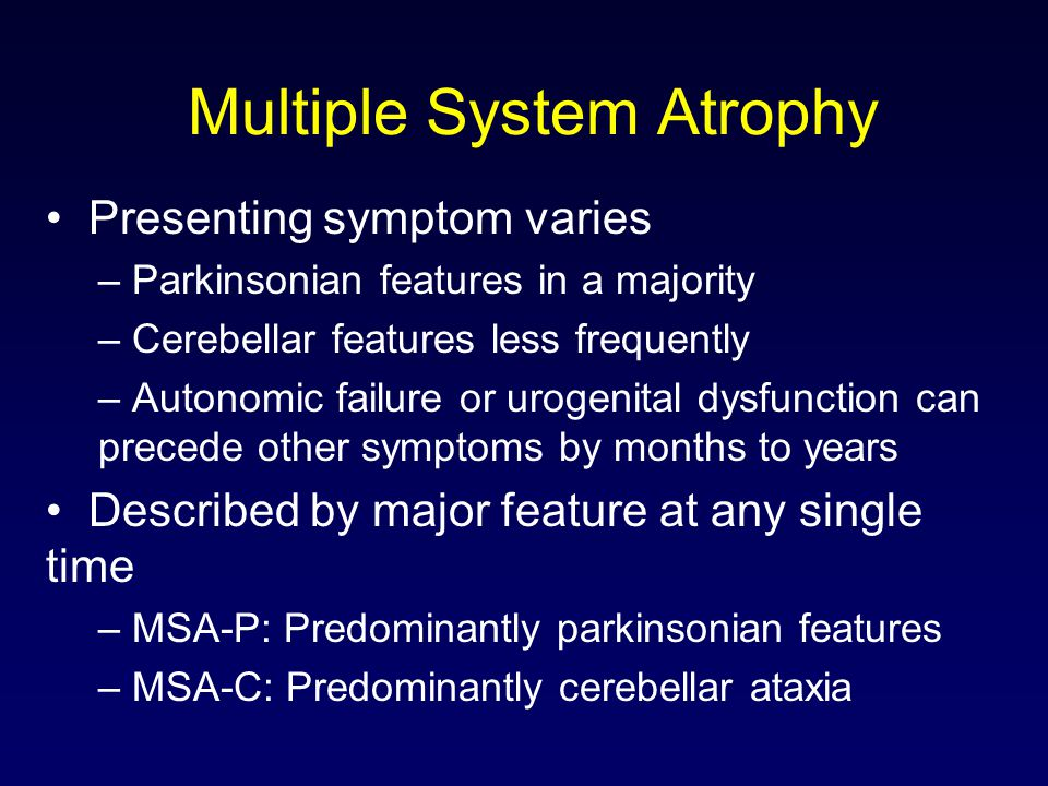 Multiple System Atrophy Presenting symptom varies – Parkinsonian features in a majority – Cerebellar features less frequently – Autonomic failure or urogenital dysfunction can precede other symptoms by months to years Described by major feature at any single time – MSA-P: Predominantly parkinsonian features – MSA-C: Predominantly cerebellar ataxia