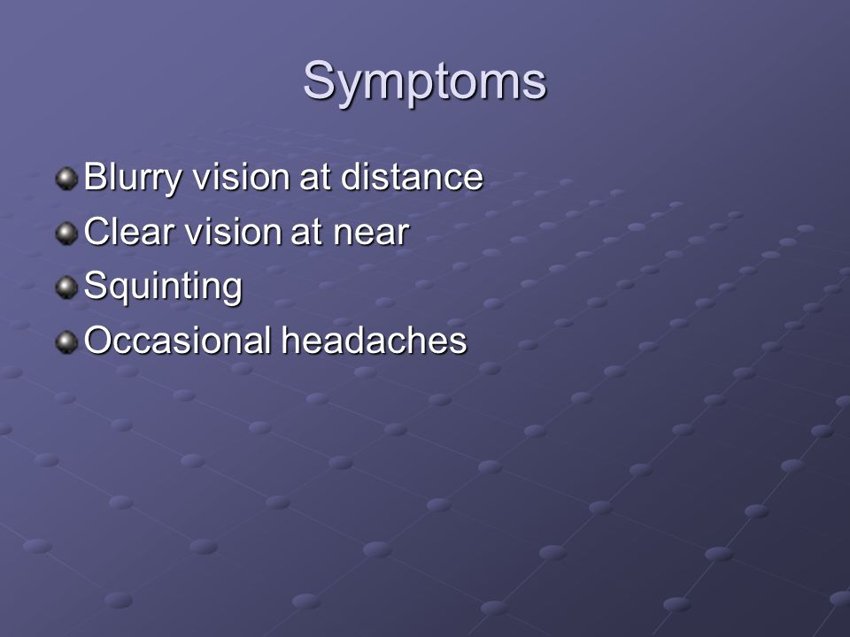 Symptoms Blurry vision at distance Clear vision at near Squinting Occasional headaches