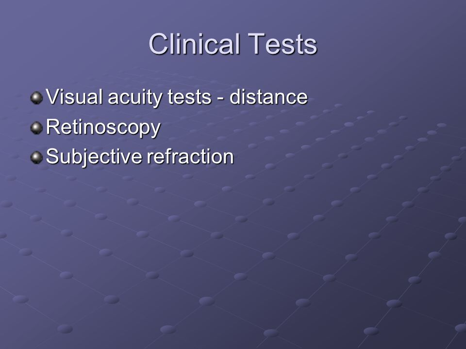 Clinical Tests Visual acuity tests - distance Retinoscopy Subjective refraction