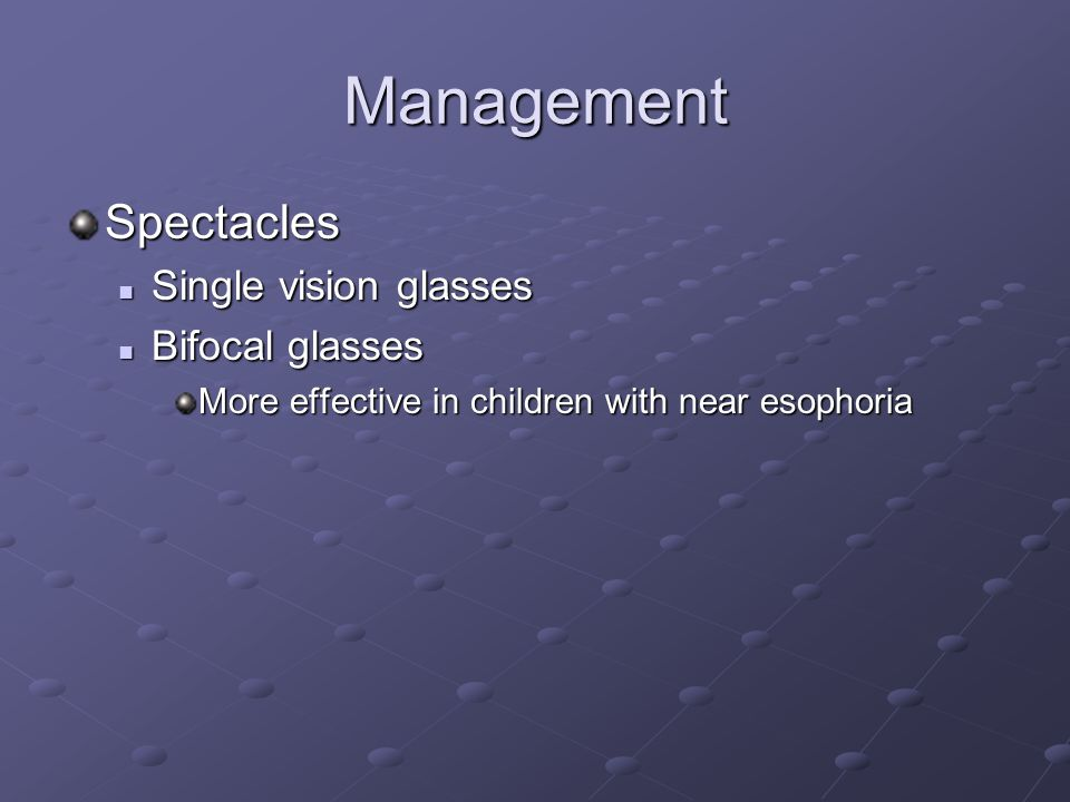 Management Spectacles Single vision glasses Single vision glasses Bifocal glasses Bifocal glasses More effective in children with near esophoria