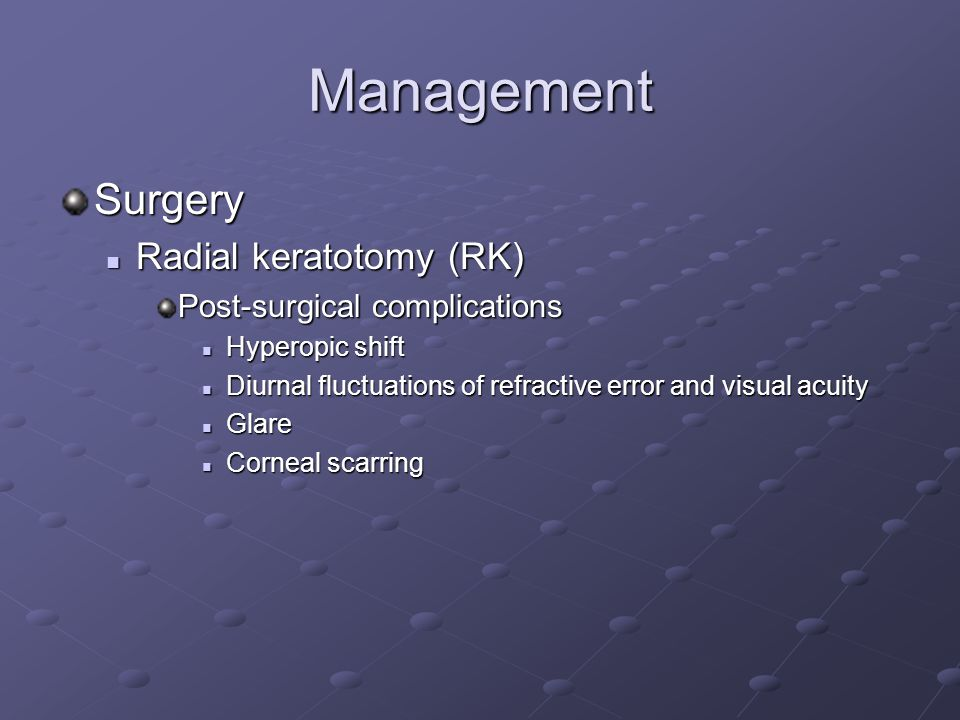 Management Surgery Radial keratotomy (RK) Radial keratotomy (RK) Post-surgical complications Hyperopic shift Hyperopic shift Diurnal fluctuations of refractive error and visual acuity Diurnal fluctuations of refractive error and visual acuity Glare Glare Corneal scarring Corneal scarring