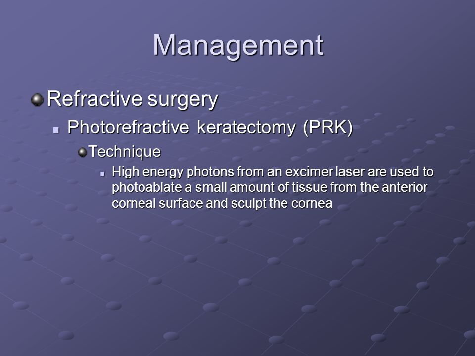 Management Refractive surgery Photorefractive keratectomy (PRK) Photorefractive keratectomy (PRK)Technique High energy photons from an excimer laser are used to photoablate a small amount of tissue from the anterior corneal surface and sculpt the cornea High energy photons from an excimer laser are used to photoablate a small amount of tissue from the anterior corneal surface and sculpt the cornea
