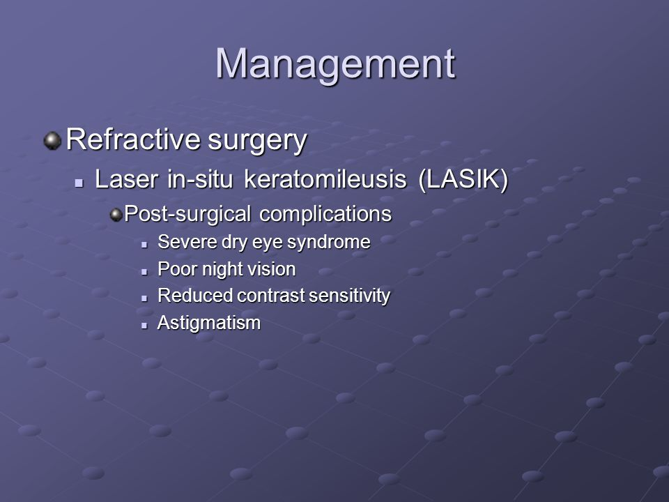 Management Refractive surgery Laser in-situ keratomileusis (LASIK) Laser in-situ keratomileusis (LASIK) Post-surgical complications Severe dry eye syndrome Severe dry eye syndrome Poor night vision Poor night vision Reduced contrast sensitivity Reduced contrast sensitivity Astigmatism Astigmatism