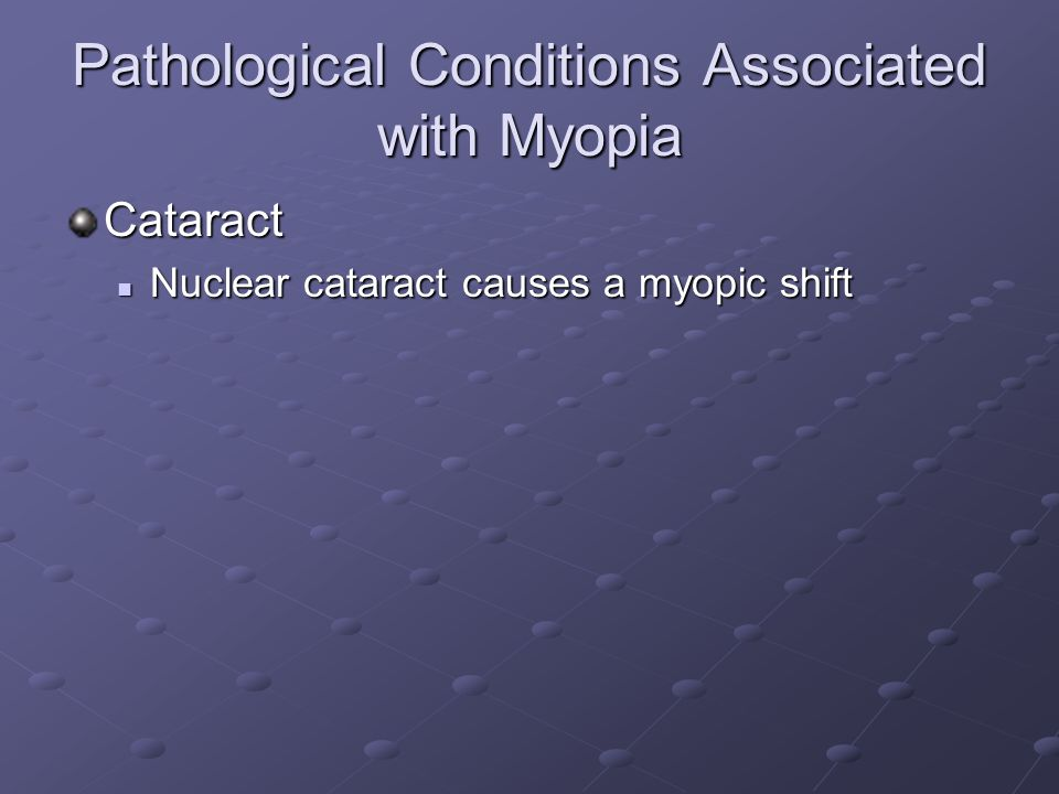 Pathological Conditions Associated with Myopia Cataract Nuclear cataract causes a myopic shift Nuclear cataract causes a myopic shift