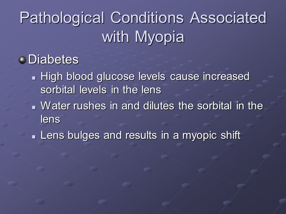 Pathological Conditions Associated with Myopia Diabetes High blood glucose levels cause increased sorbital levels in the lens High blood glucose levels cause increased sorbital levels in the lens Water rushes in and dilutes the sorbital in the lens Water rushes in and dilutes the sorbital in the lens Lens bulges and results in a myopic shift Lens bulges and results in a myopic shift