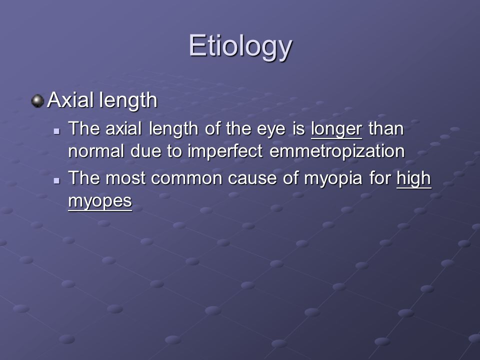 Etiology Axial length The axial length of the eye is longer than normal due to imperfect emmetropization The axial length of the eye is longer than normal due to imperfect emmetropization The most common cause of myopia for high myopes The most common cause of myopia for high myopes