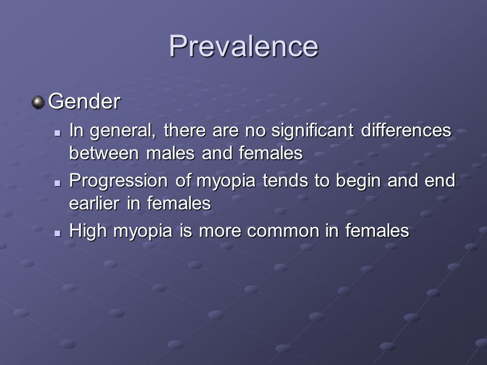 Prevalence Gender In general, there are no significant differences between males and females In general, there are no significant differences between males and females Progression of myopia tends to begin and end earlier in females Progression of myopia tends to begin and end earlier in females High myopia is more common in females High myopia is more common in females