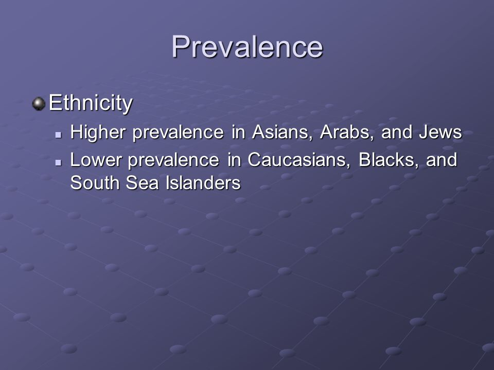 Prevalence Ethnicity Higher prevalence in Asians, Arabs, and Jews Higher prevalence in Asians, Arabs, and Jews Lower prevalence in Caucasians, Blacks, and South Sea Islanders Lower prevalence in Caucasians, Blacks, and South Sea Islanders
