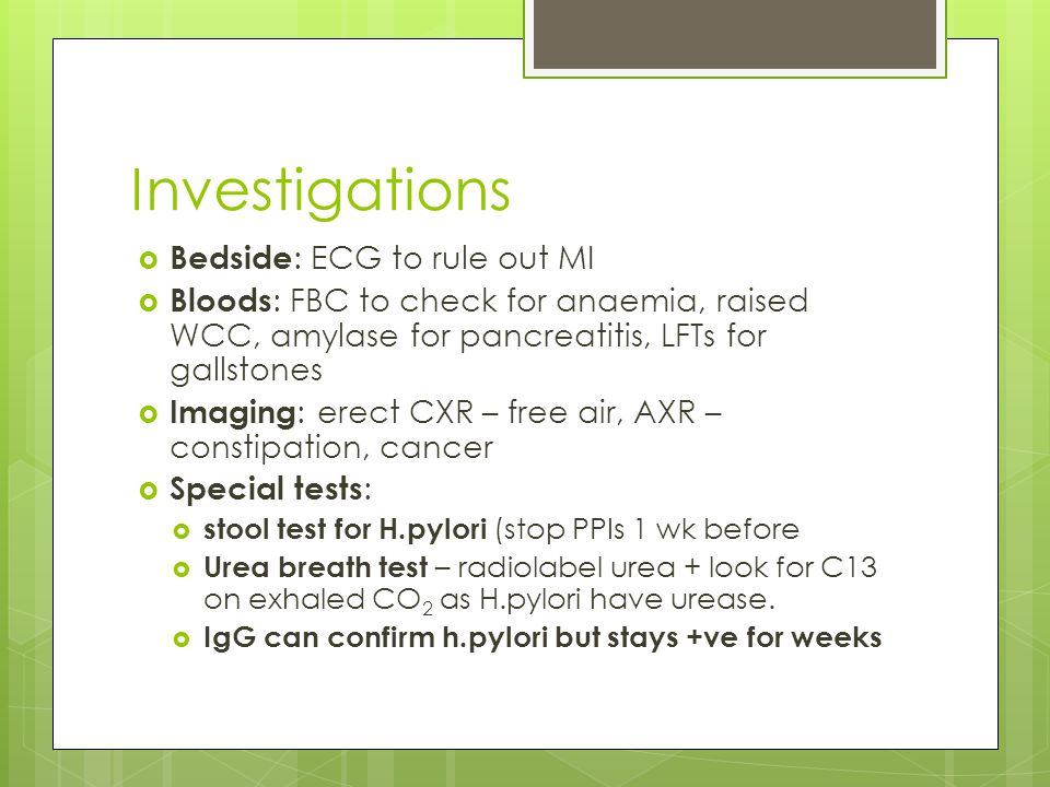 Investigations  Bedside : ECG to rule out MI  Bloods : FBC to check for anaemia, raised WCC, amylase for pancreatitis, LFTs for gallstones  Imaging : erect CXR – free air, AXR – constipation, cancer  Special tests :  stool test for H.pylori (stop PPIs 1 wk before  Urea breath test – radiolabel urea + look for C13 on exhaled CO 2 as H.pylori have urease.