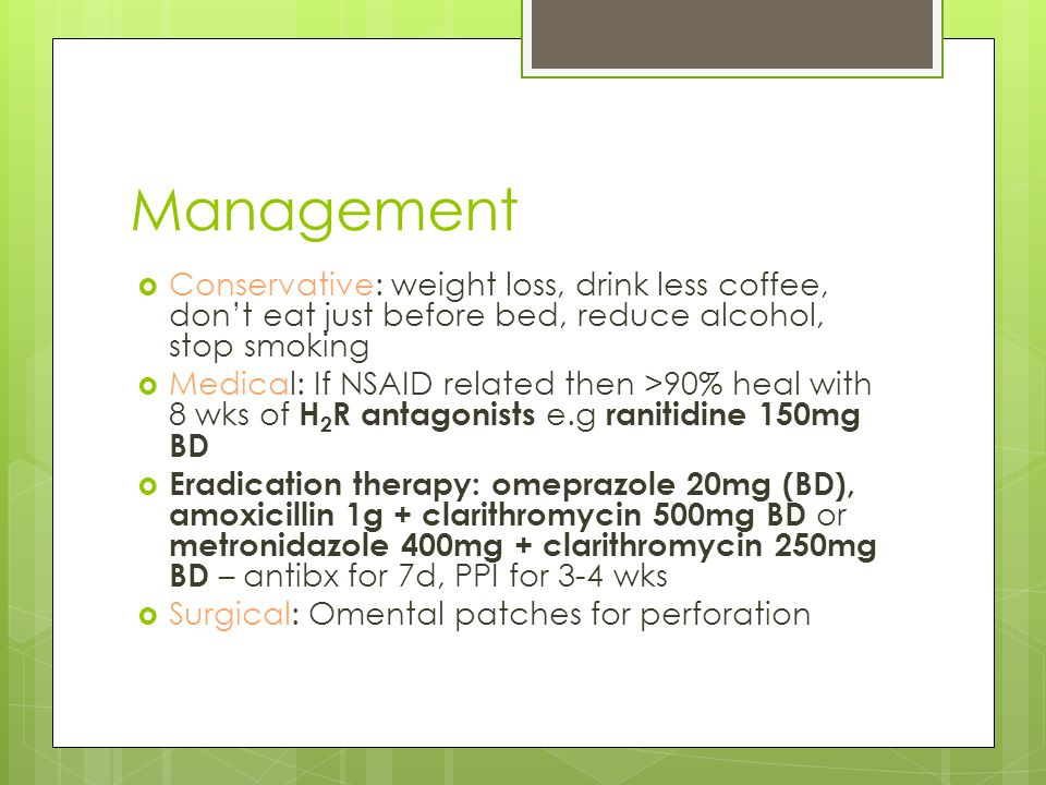 Management  Conservative: weight loss, drink less coffee, don't eat just before bed, reduce alcohol, stop smoking  Medical: If NSAID related then >90% heal with 8 wks of H 2 R antagonists e.g ranitidine 150mg BD  Eradication therapy: omeprazole 20mg (BD), amoxicillin 1g + clarithromycin 500mg BD or metronidazole 400mg + clarithromycin 250mg BD – antibx for 7d, PPI for 3-4 wks  Surgical: Omental patches for perforation