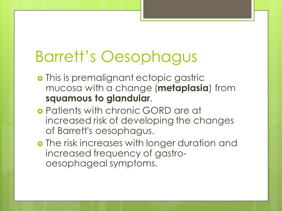 Barrett's Oesophagus  This is premalignant ectopic gastric mucosa with a change ( metaplasia ) from squamous to glandular.