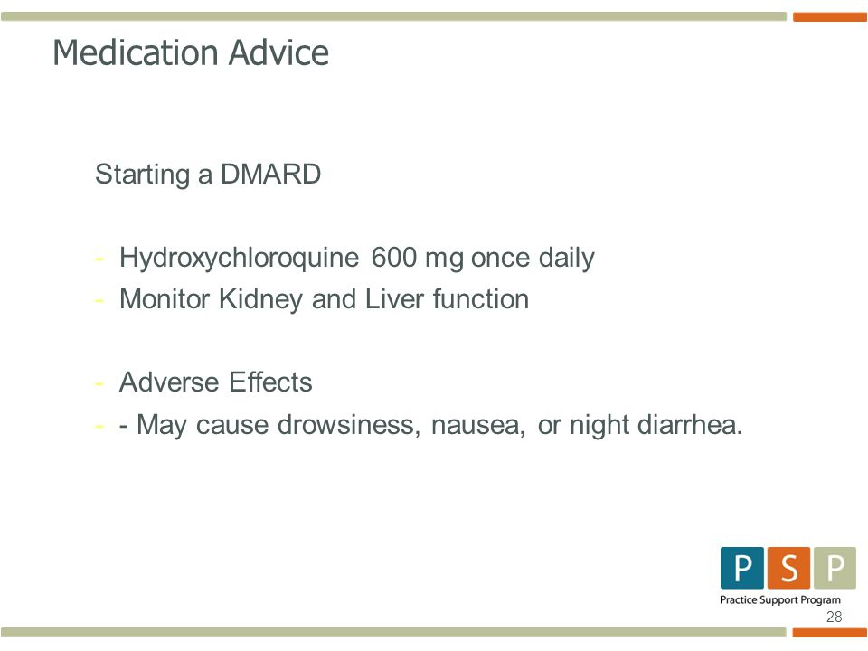 28 Medication Advice Starting a DMARD -Hydroxychloroquine 600 mg once daily -Monitor Kidney and Liver function -Adverse Effects -- May cause drowsiness, nausea, or night diarrhea.