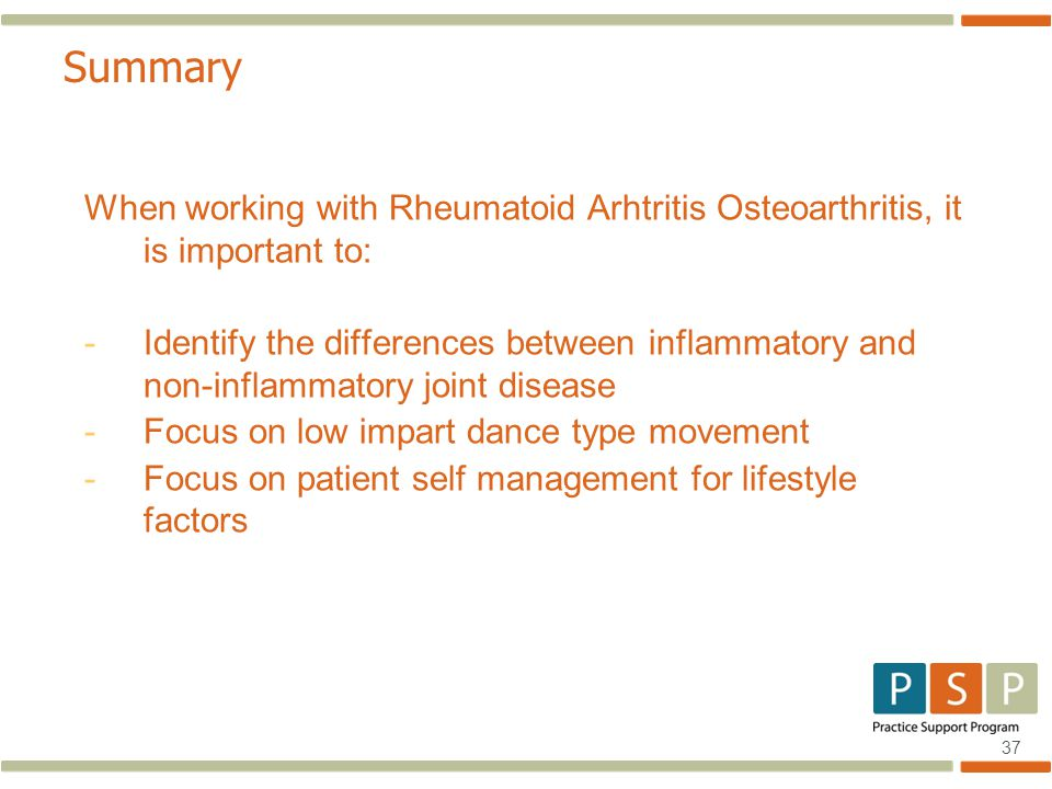 37 Summary When working with Rheumatoid Arhtritis Osteoarthritis, it is important to: -Identify the differences between inflammatory and non-inflammatory joint disease -Focus on low impart dance type movement -Focus on patient self management for lifestyle factors