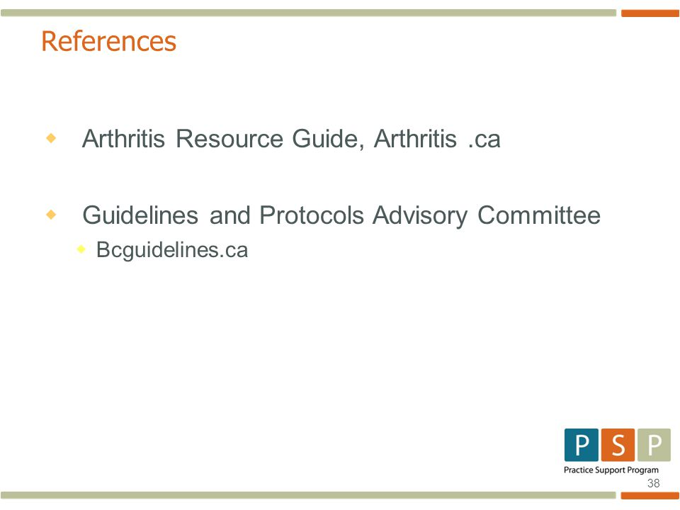 38 References  Arthritis Resource Guide, Arthritis.ca  Guidelines and Protocols Advisory Committee  Bcguidelines.ca
