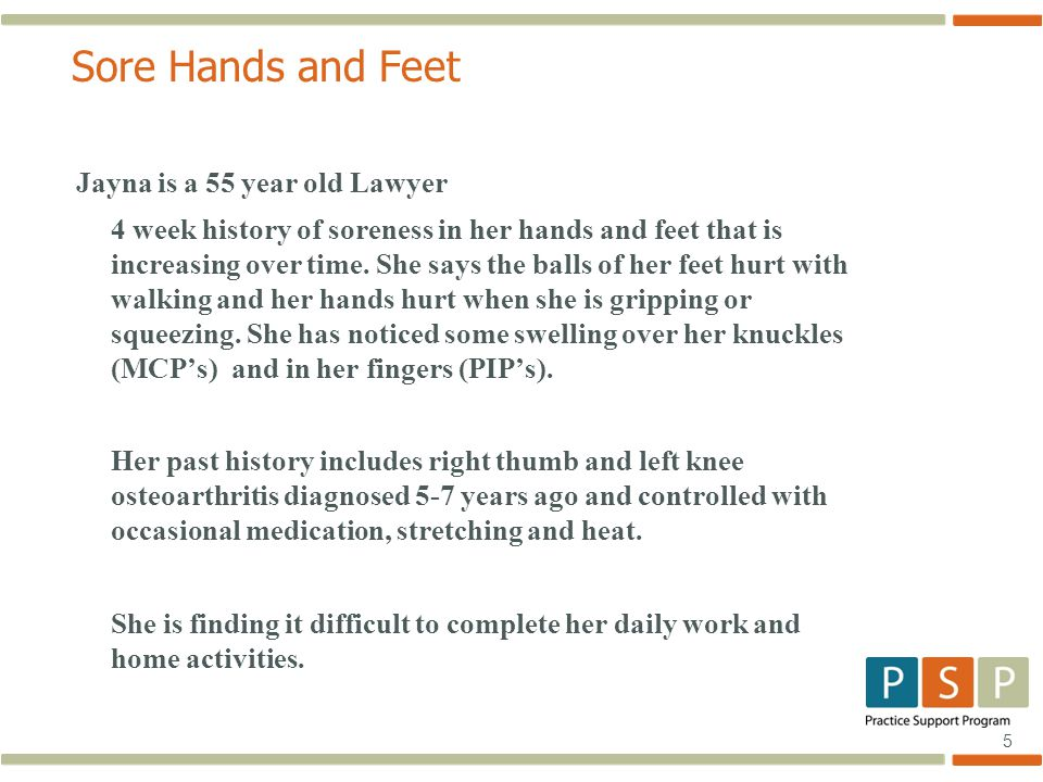 5 Sore Hands and Feet Jayna is a 55 year old Lawyer 4 week history of soreness in her hands and feet that is increasing over time.