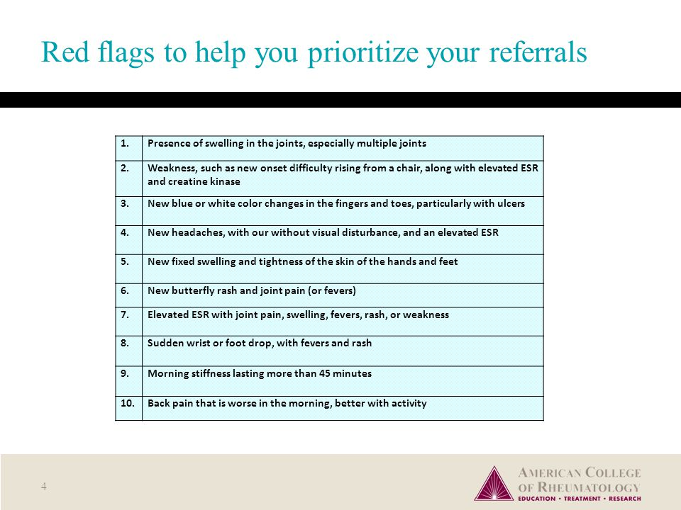 Red flags to help you prioritize your referrals 4 1.Presence of swelling in the joints, especially multiple joints 2.Weakness, such as new onset difficulty rising from a chair, along with elevated ESR and creatine kinase 3.New blue or white color changes in the fingers and toes, particularly with ulcers 4.New headaches, with our without visual disturbance, and an elevated ESR 5.New fixed swelling and tightness of the skin of the hands and feet 6.New butterfly rash and joint pain (or fevers) 7.Elevated ESR with joint pain, swelling, fevers, rash, or weakness 8.Sudden wrist or foot drop, with fevers and rash 9.Morning stiffness lasting more than 45 minutes 10.Back pain that is worse in the morning, better with activity