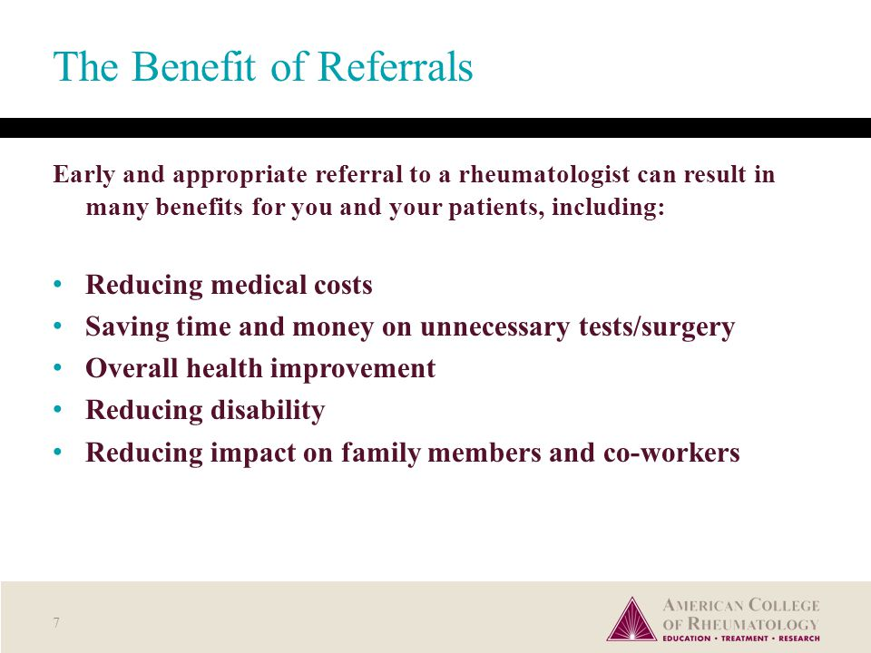 The Benefit of Referrals Early and appropriate referral to a rheumatologist can result in many benefits for you and your patients, including: Reducing medical costs Saving time and money on unnecessary tests/surgery Overall health improvement Reducing disability Reducing impact on family members and co-workers 7