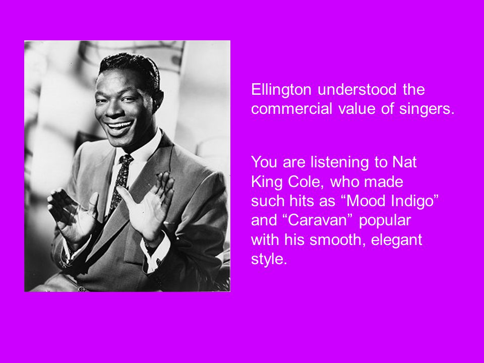 You are listening to Nat King Cole, who made such hits as Mood Indigo and Caravan popular with his smooth, elegant style.
