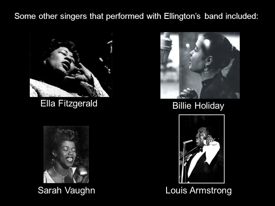 Some other singers that performed with Ellington's band included: Sarah Vaughn Billie Holiday Ella Fitzgerald Louis Armstrong