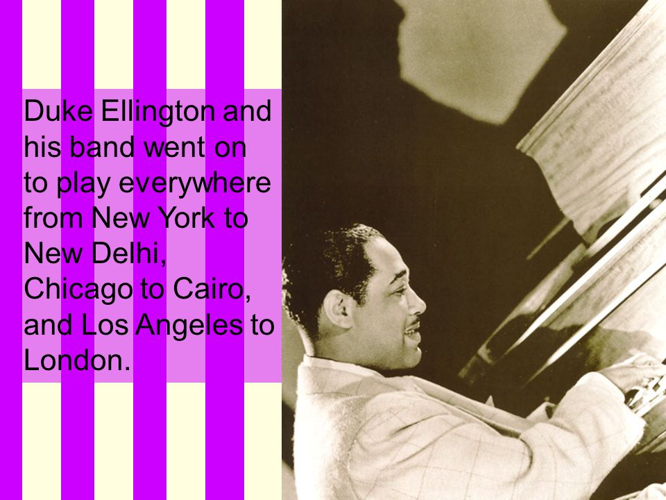 Duke Ellington and his band went on to play everywhere from New York to New Delhi, Chicago to Cairo, and Los Angeles to London.