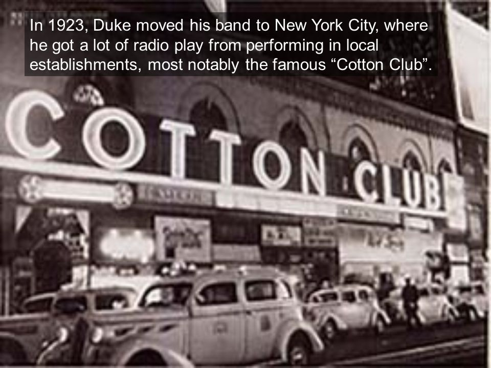 In 1923, Duke moved his band to New York City, where he got a lot of radio play from performing in local establishments, most notably the famous Cotton Club .
