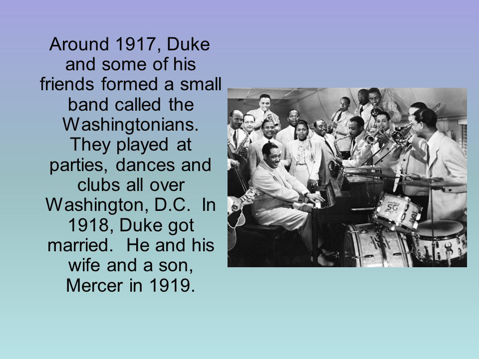 Around 1917, Duke and some of his friends formed a small band called the Washingtonians.