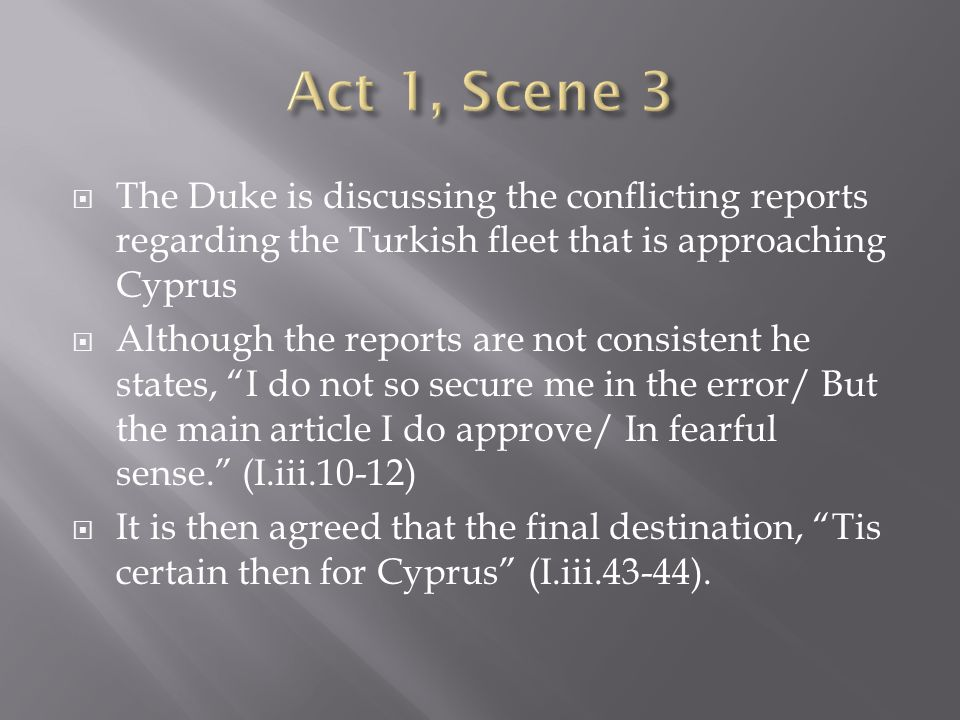  The Duke is discussing the conflicting reports regarding the Turkish fleet that is approaching Cyprus  Although the reports are not consistent he states, I do not so secure me in the error/ But the main article I do approve/ In fearful sense. (I.iii.10-12)  It is then agreed that the final destination, Tis certain then for Cyprus (I.iii.43-44).