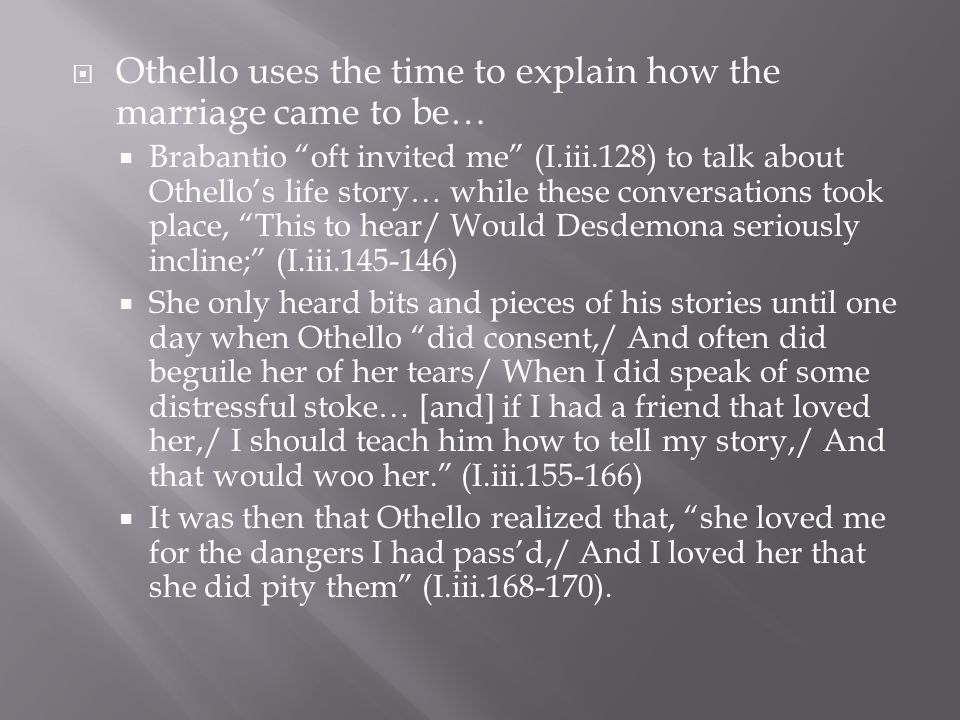 Othello uses the time to explain how the marriage came to be…  Brabantio oft invited me (I.iii.128) to talk about Othello's life story… while these conversations took place, This to hear/ Would Desdemona seriously incline; (I.iii )  She only heard bits and pieces of his stories until one day when Othello did consent,/ And often did beguile her of her tears/ When I did speak of some distressful stoke… [and] if I had a friend that loved her,/ I should teach him how to tell my story,/ And that would woo her. (I.iii )  It was then that Othello realized that, she loved me for the dangers I had pass'd,/ And I loved her that she did pity them (I.iii ).