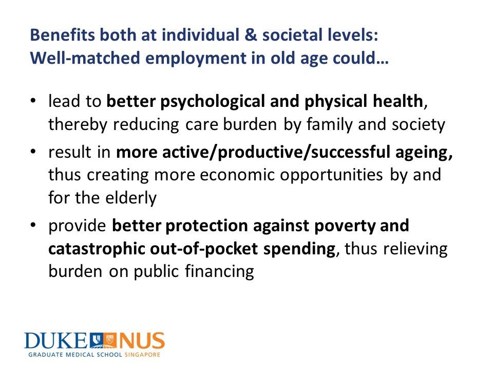 Benefits both at individual & societal levels: Well-matched employment in old age could… lead to better psychological and physical health, thereby reducing care burden by family and society result in more active/productive/successful ageing, thus creating more economic opportunities by and for the elderly provide better protection against poverty and catastrophic out-of-pocket spending, thus relieving burden on public financing