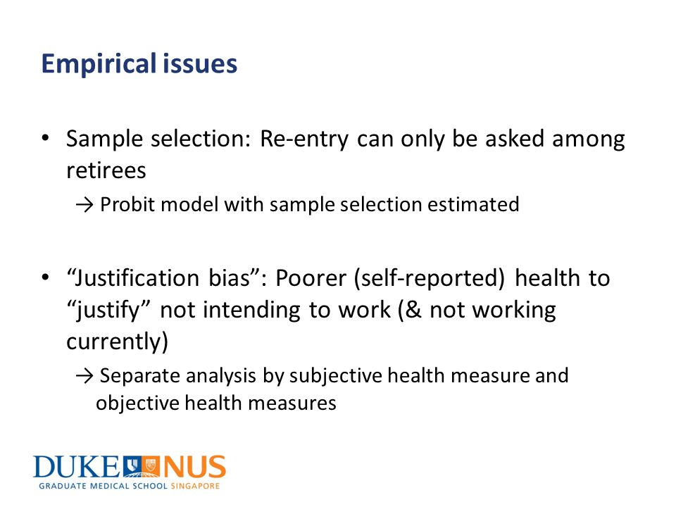 Empirical issues Sample selection: Re-entry can only be asked among retirees → Probit model with sample selection estimated Justification bias : Poorer (self-reported) health to justify not intending to work (& not working currently) → Separate analysis by subjective health measure and objective health measures
