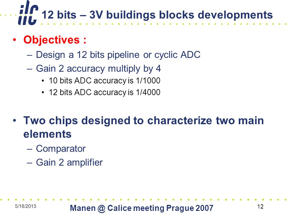 5/18/2015 Calice meeting Prague bits – 3V buildings blocks developments Objectives : –Design a 12 bits pipeline or cyclic ADC –Gain 2 accuracy multiply by 4 10 bits ADC accuracy is 1/ bits ADC accuracy is 1/4000 Two chips designed to characterize two main elements –Comparator –Gain 2 amplifier