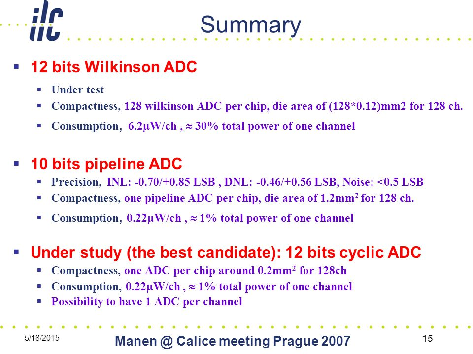5/18/2015 Calice meeting Prague Summary  12 bits Wilkinson ADC  Under test  Compactness, 128 wilkinson ADC per chip, die area of (128*0.12)mm2 for 128 ch.