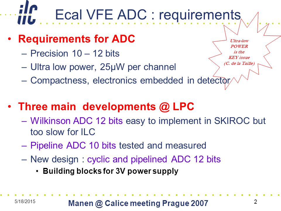 5/18/2015 Calice meeting Prague Ecal VFE ADC : requirements Ultra-low POWER is the KEY issue (C.
