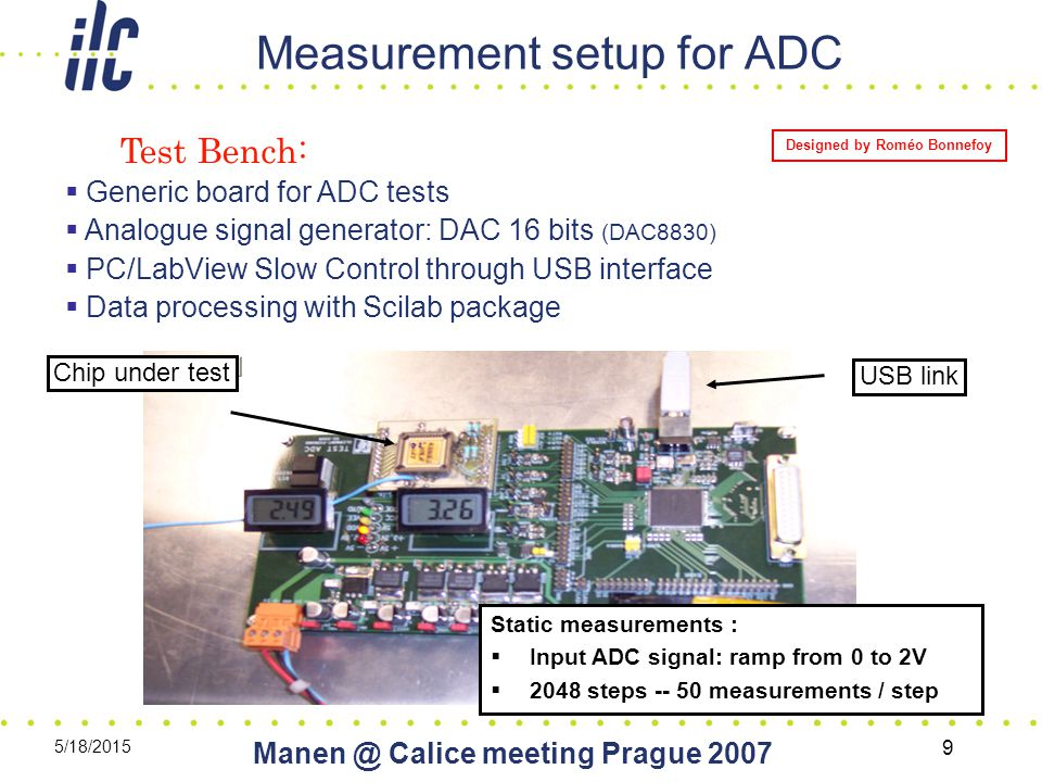 5/18/2015 Calice meeting Prague Measurement setup for ADC Test Bench:  Generic board for ADC tests  Analogue signal generator: DAC 16 bits (DAC8830)  PC/LabView Slow Control through USB interface  Data processing with Scilab package Chip under test USB link Static measurements :  Input ADC signal: ramp from 0 to 2V  2048 steps measurements / step Designed by Roméo Bonnefoy