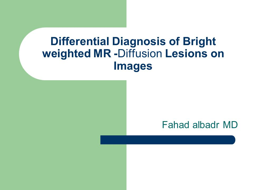Differential Diagnosis of Bright Lesions on Diffusion-weighted MR Images Fahad albadr MD