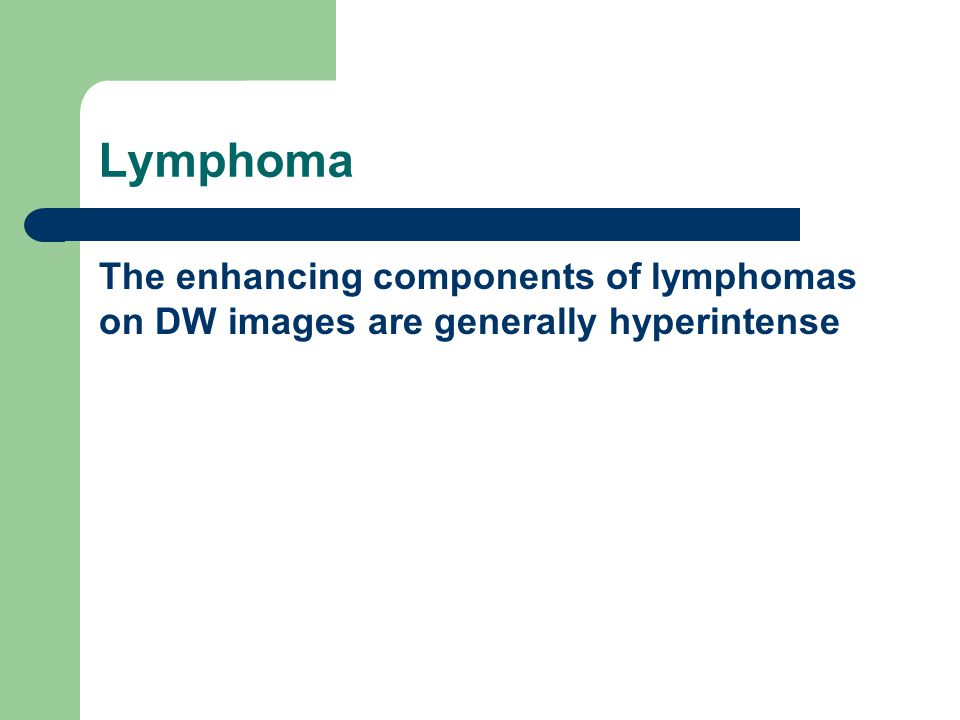 Lymphoma The enhancing components of lymphomas are generally hyperintense on DW images