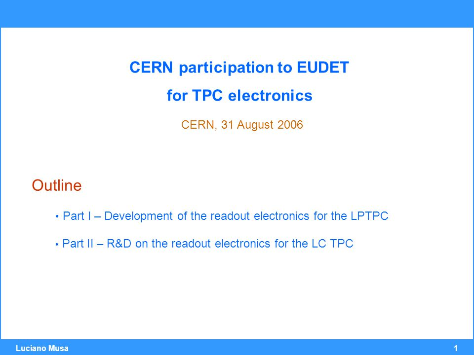 1 Luciano Musa CERN participation to EUDET for TPC electronics CERN, 31 August 2006 Outline Part I – Development of the readout electronics for the LPTPC Part II – R&D on the readout electronics for the LC TPC