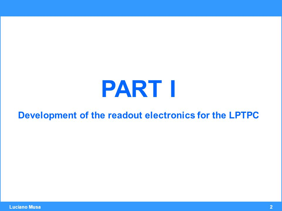 2 Luciano Musa PART I Development of the readout electronics for the LPTPC