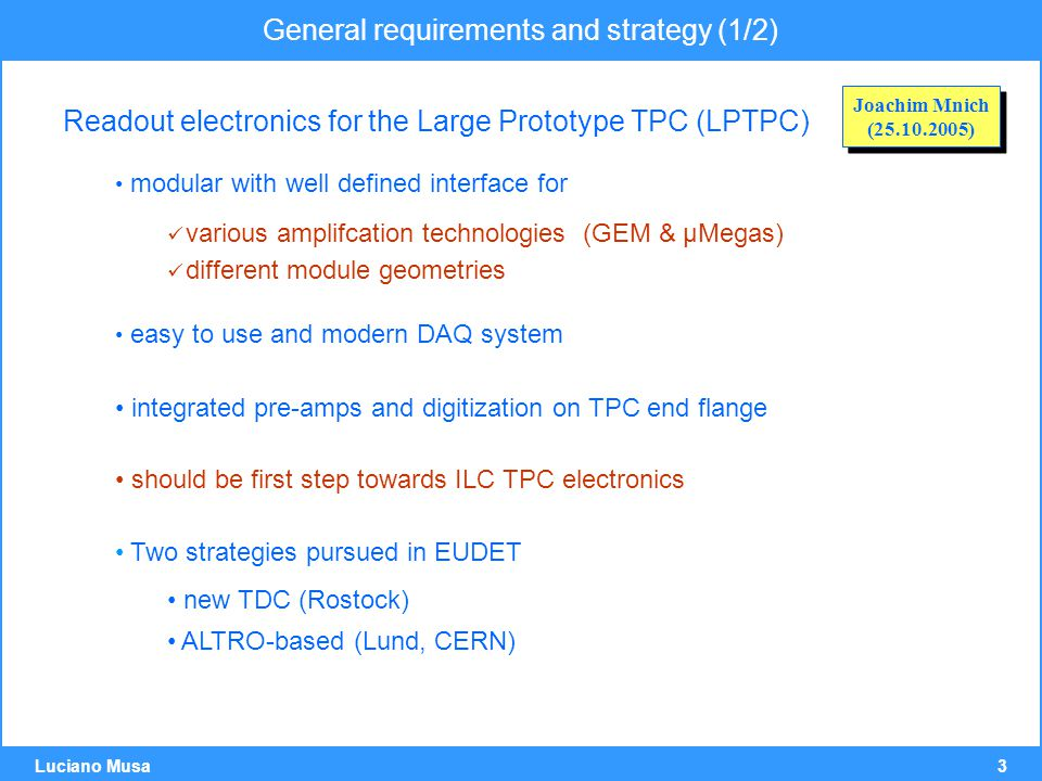 3 Luciano Musa General requirements and strategy (1/2) Readout electronics for the Large Prototype TPC (LPTPC) modular with well defined interface for various amplifcation technologies (GEM & µMegas) different module geometries easy to use and modern DAQ system integrated pre-amps and digitization on TPC end flange should be first step towards ILC TPC electronics Two strategies pursued in EUDET new TDC (Rostock) ALTRO-based (Lund, CERN) Joachim Mnich ( ) Joachim Mnich ( )