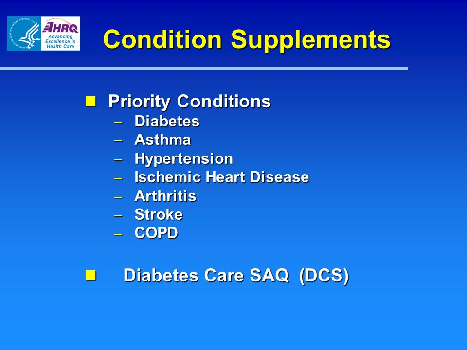 Condition Supplements Priority Conditions Priority Conditions – Diabetes – Asthma – Hypertension – Ischemic Heart Disease – Arthritis – Stroke – COPD Diabetes Care SAQ (DCS) Diabetes Care SAQ (DCS)