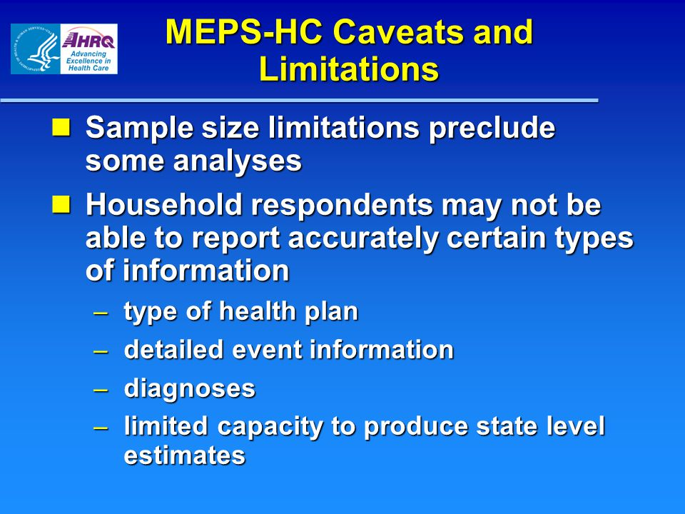 MEPS-HC Caveats and Limitations Sample size limitations preclude some analyses Sample size limitations preclude some analyses Household respondents may not be able to report accurately certain types of information Household respondents may not be able to report accurately certain types of information – type of health plan – detailed event information – diagnoses – limited capacity to produce state level estimates