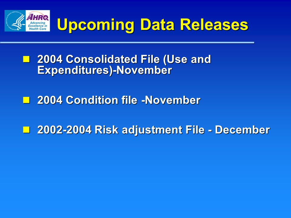 Upcoming Data Releases 2004 Consolidated File (Use and Expenditures)-November 2004 Consolidated File (Use and Expenditures)-November 2004 Condition file -November 2004 Condition file -November Risk adjustment File - December Risk adjustment File - December