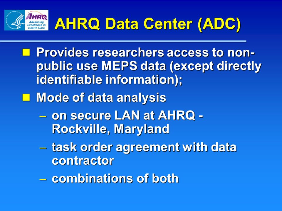 AHRQ Data Center (ADC) Provides researchers access to non- public use MEPS data (except directly identifiable information); Provides researchers access to non- public use MEPS data (except directly identifiable information); Mode of data analysis Mode of data analysis – on secure LAN at AHRQ - Rockville, Maryland – task order agreement with data contractor – combinations of both