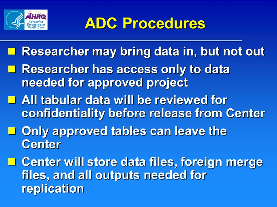 ADC Procedures Researcher may bring data in, but not out Researcher may bring data in, but not out Researcher has access only to data needed for approved project Researcher has access only to data needed for approved project All tabular data will be reviewed for confidentiality before release from Center All tabular data will be reviewed for confidentiality before release from Center Only approved tables can leave the Center Only approved tables can leave the Center Center will store data files, foreign merge files, and all outputs needed for replication Center will store data files, foreign merge files, and all outputs needed for replication