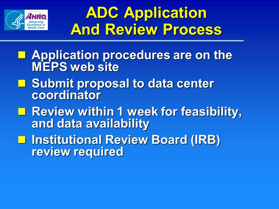 ADC Application And Review Process Application procedures are on the MEPS web site Application procedures are on the MEPS web site Submit proposal to data center coordinator Submit proposal to data center coordinator Review within 1 week for feasibility, and data availability Review within 1 week for feasibility, and data availability Institutional Review Board (IRB) review required Institutional Review Board (IRB) review required