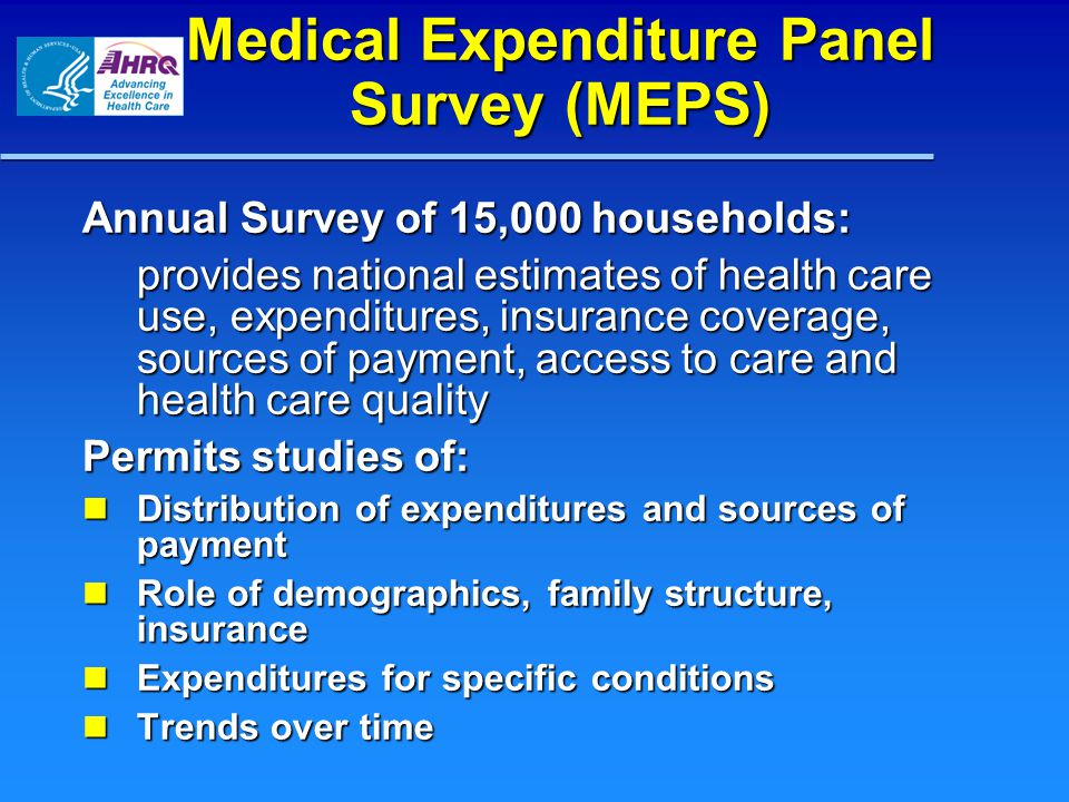 Medical Expenditure Panel Survey (MEPS) Annual Survey of 15,000 households: provides national estimates of health care use, expenditures, insurance coverage, sources of payment, access to care and health care quality Permits studies of: Distribution of expenditures and sources of payment Distribution of expenditures and sources of payment Role of demographics, family structure, insurance Role of demographics, family structure, insurance Expenditures for specific conditions Expenditures for specific conditions Trends over time Trends over time