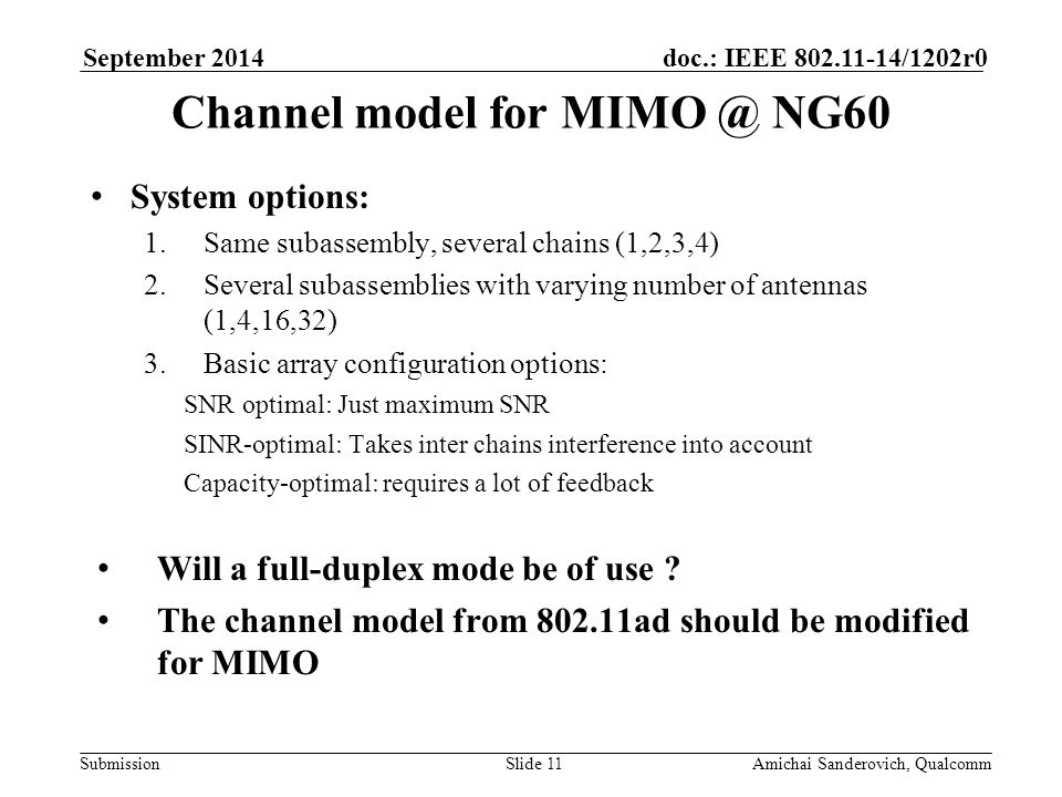 Submission doc.: IEEE /1202r0September 2014 Amichai Sanderovich, QualcommSlide 11 Channel model for NG60 System options: 1.Same subassembly, several chains (1,2,3,4) 2.Several subassemblies with varying number of antennas (1,4,16,32) 3.Basic array configuration options: SNR optimal: Just maximum SNR SINR-optimal: Takes inter chains interference into account Capacity-optimal: requires a lot of feedback Will a full-duplex mode be of use .