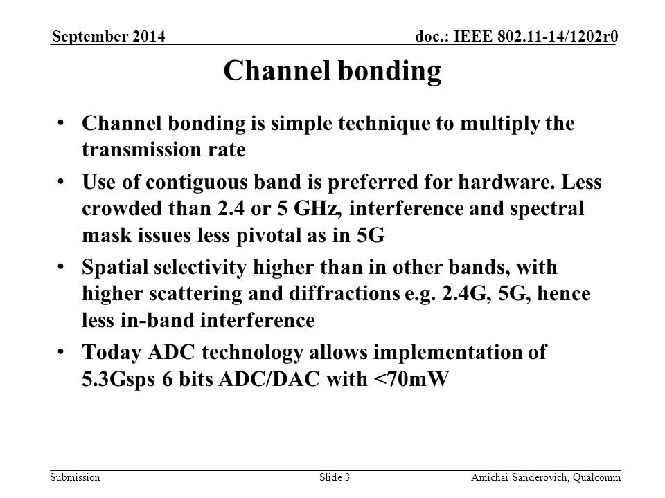 Submission doc.: IEEE /1202r0September 2014 Amichai Sanderovich, QualcommSlide 3 Channel bonding Channel bonding is simple technique to multiply the transmission rate Use of contiguous band is preferred for hardware.