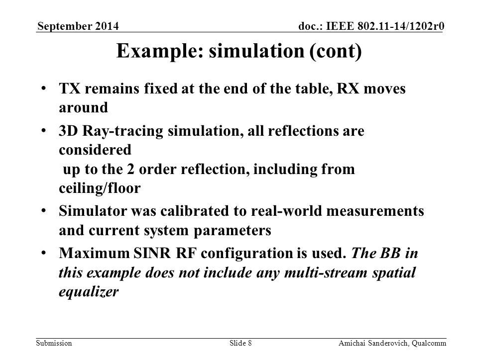 Submission doc.: IEEE /1202r0September 2014 Amichai Sanderovich, QualcommSlide 8 Example: simulation (cont) TX remains fixed at the end of the table, RX moves around 3D Ray-tracing simulation, all reflections are considered up to the 2 order reflection, including from ceiling/floor Simulator was calibrated to real-world measurements and current system parameters Maximum SINR RF configuration is used.