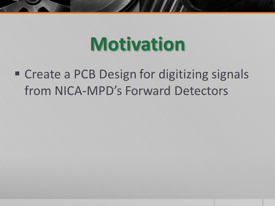 Motivation  Create a PCB Design for digitizing signals from NICA-MPD's Forward Detectors
